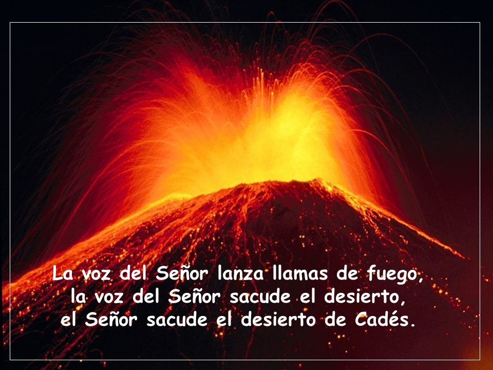La voz del Señor lanza llamas de fuego, la voz del Señor sacude el desierto, el Señor sacude el desierto de Cadés.