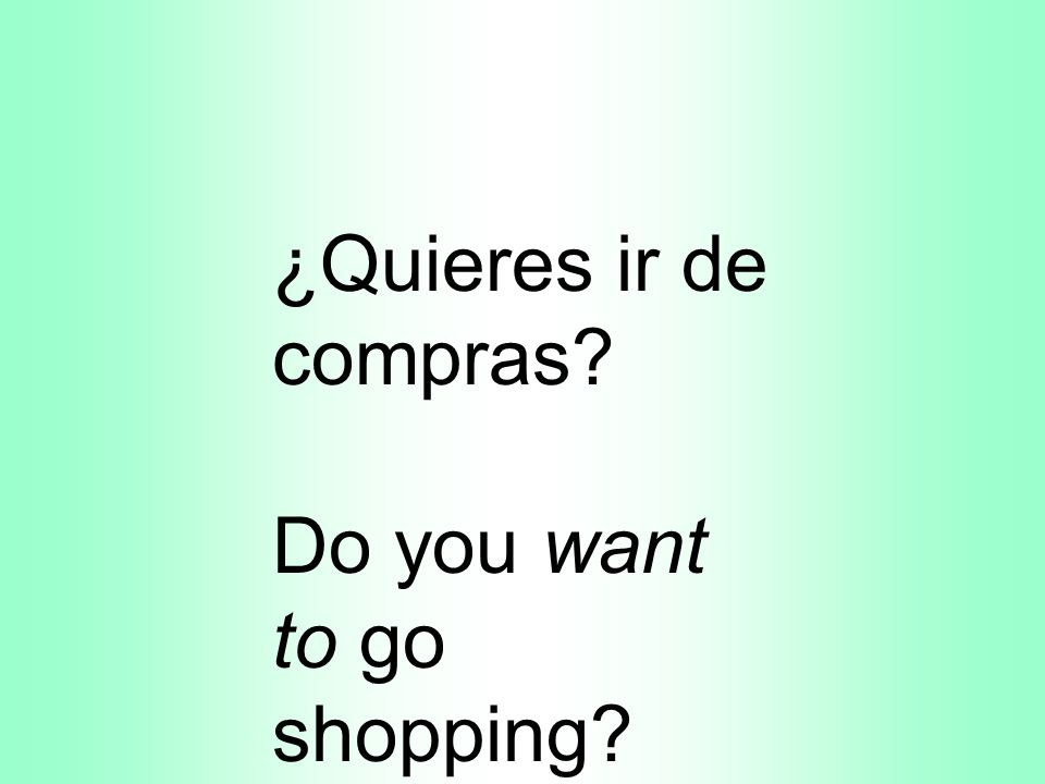 ¿Quieres ir de compras Do you want to go shopping