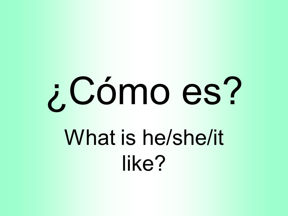 ¿Cómo es What is he/she/it like