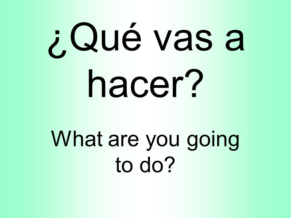 ¿Qué vas a hacer What are you going to do