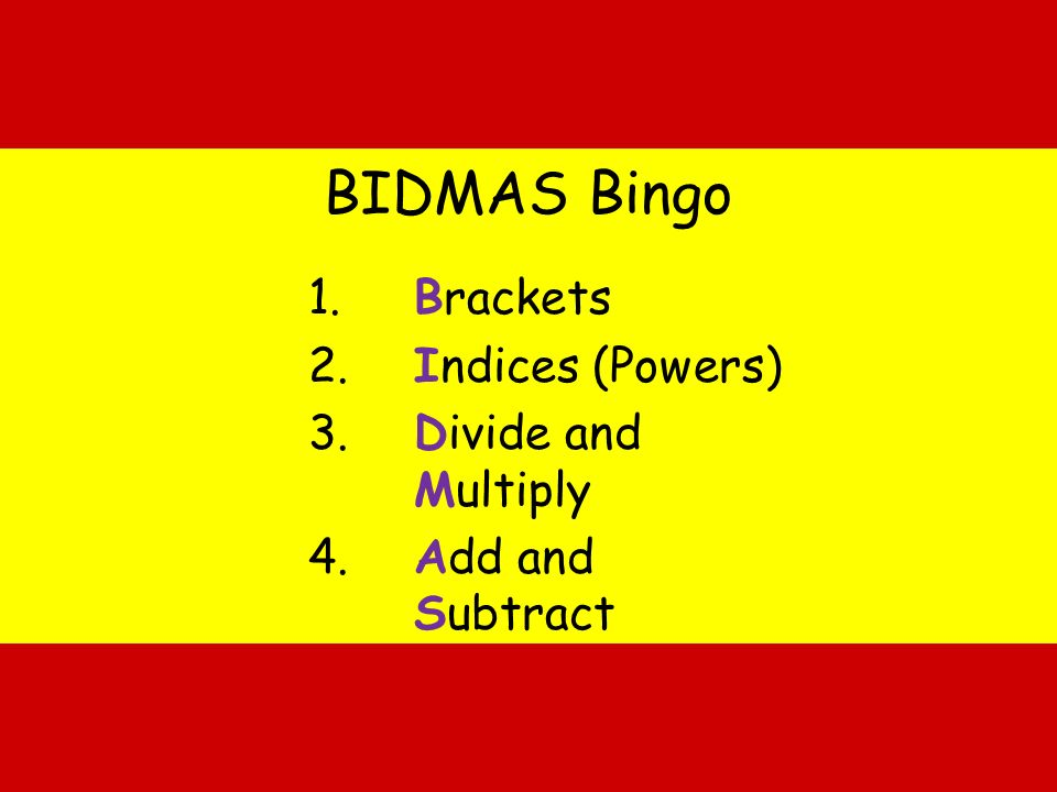 Brackets Indices (Powers) Divide and Multiply Add and Subtract