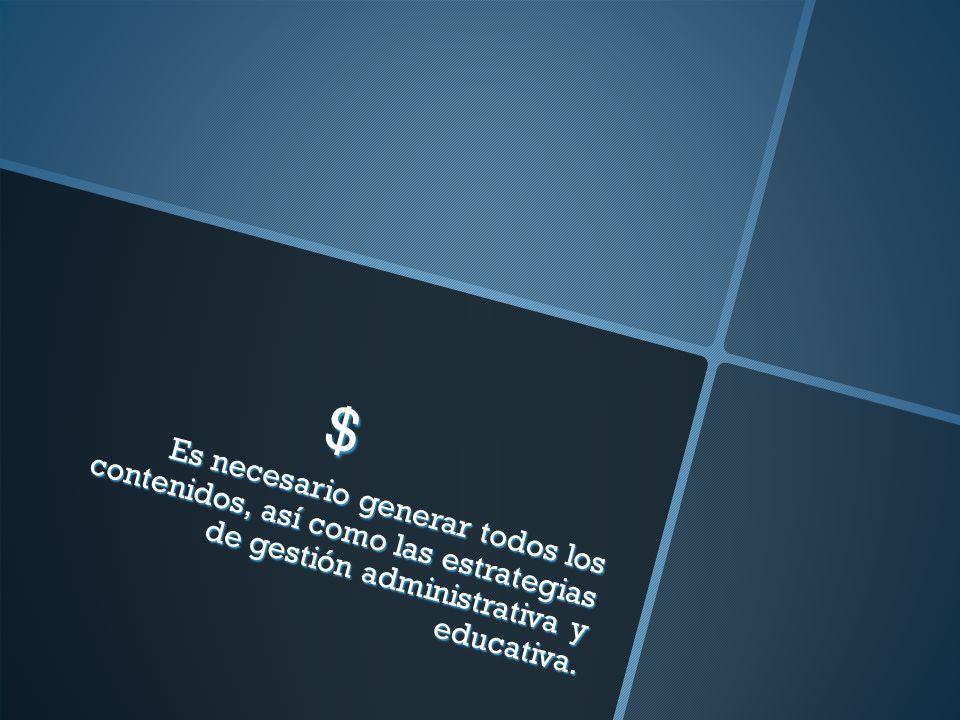 $ Es necesario generar todos los contenidos, así como las estrategias de gestión administrativa y educativa.