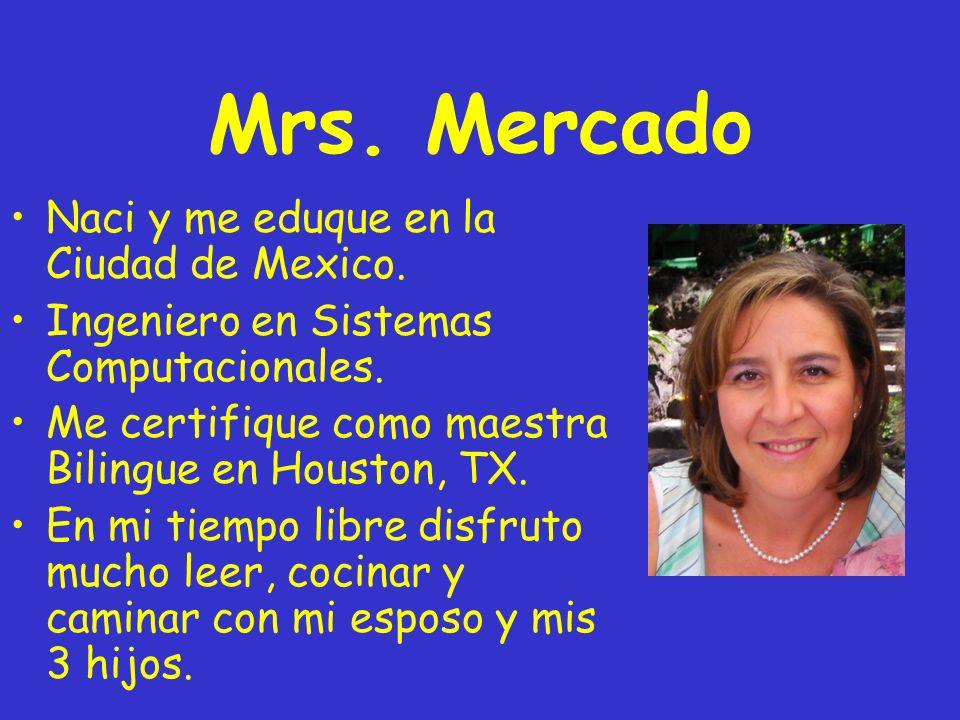 Mrs. Mercado Naci y me eduque en la Ciudad de Mexico.