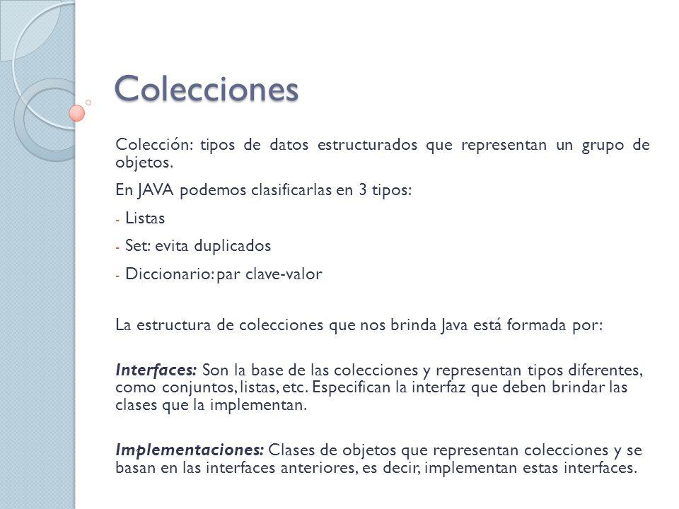 Colecciones Colección: tipos de datos estructurados que representan un grupo de objetos. En JAVA podemos clasificarlas en 3 tipos: