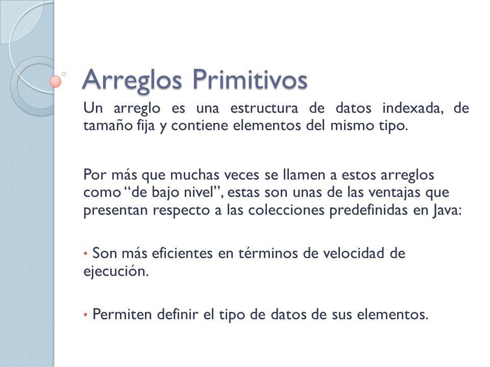 Arreglos Primitivos Un arreglo es una estructura de datos indexada, de tamaño fija y contiene elementos del mismo tipo.