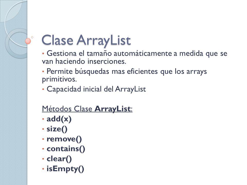 Clase ArrayList Gestiona el tamaño automáticamente a medida que se van haciendo inserciones.