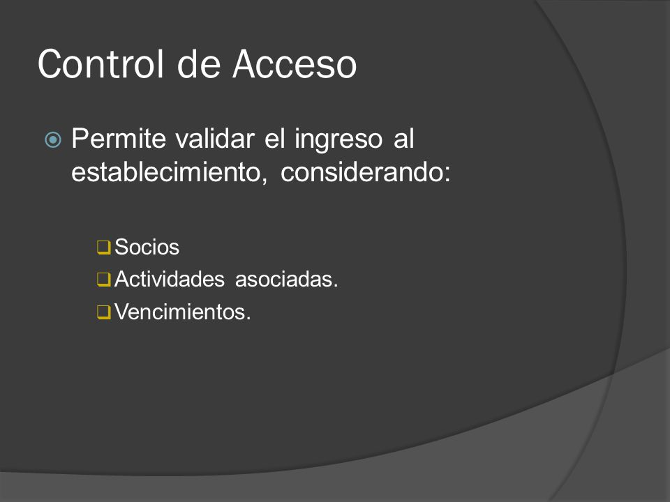 Control de Acceso Permite validar el ingreso al establecimiento, considerando: Socios. Actividades asociadas.