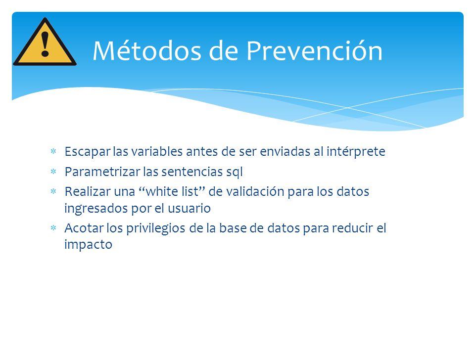 Métodos de Prevención Escapar las variables antes de ser enviadas al intérprete. Parametrizar las sentencias sql.