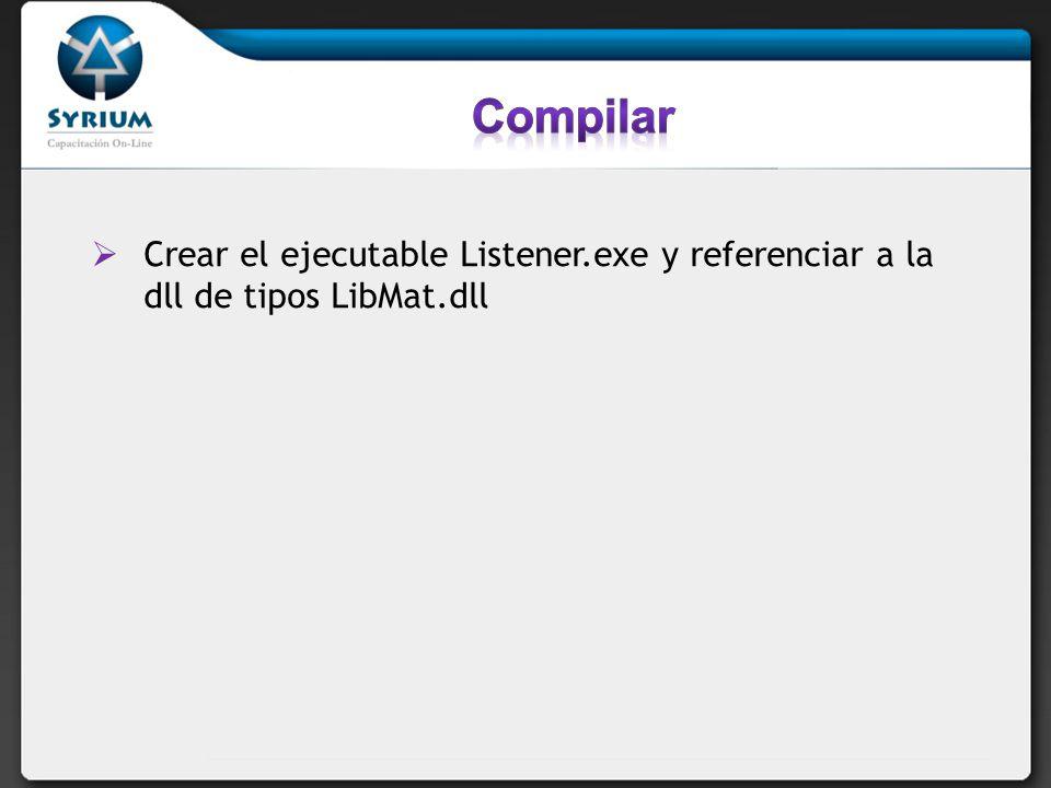 Compilar Crear el ejecutable Listener.exe y referenciar a la dll de tipos LibMat.dll