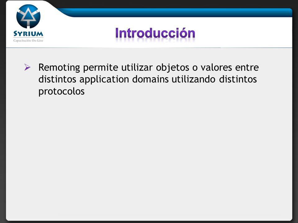 Introducción Remoting permite utilizar objetos o valores entre distintos application domains utilizando distintos protocolos.
