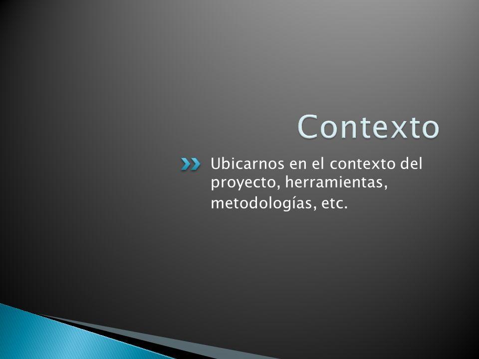 Contexto Ubicarnos en el contexto del proyecto, herramientas,