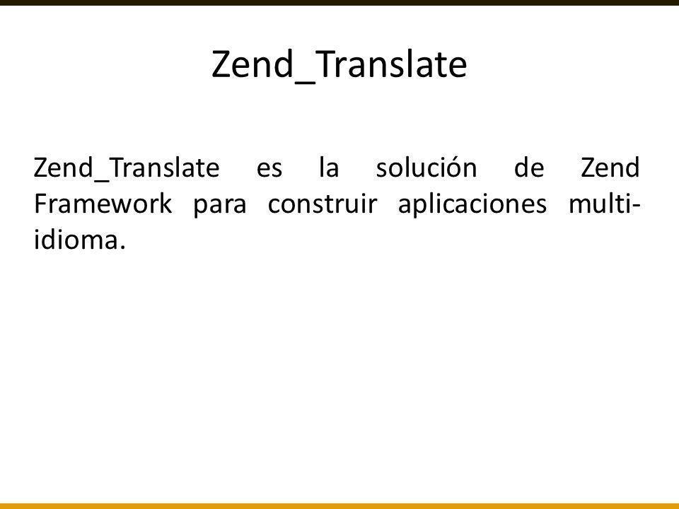 Zend_Translate Zend_Translate es la solución de Zend Framework para construir aplicaciones multi-idioma.