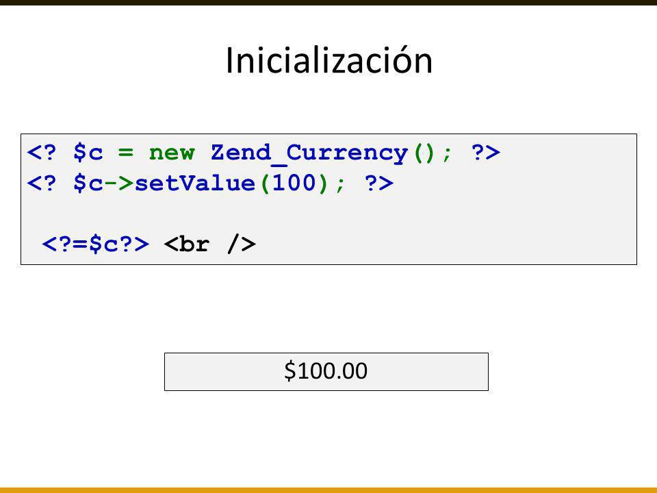 Inicialización < $c = new Zend_Currency(); > < $c->setValue(100); > < =$c > <br /> $100.00