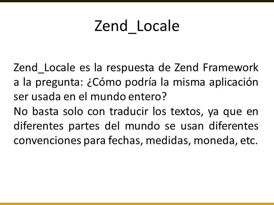 Zend_Locale Zend_Locale es la respuesta de Zend Framework a la pregunta: ¿Cómo podría la misma aplicación ser usada en el mundo entero