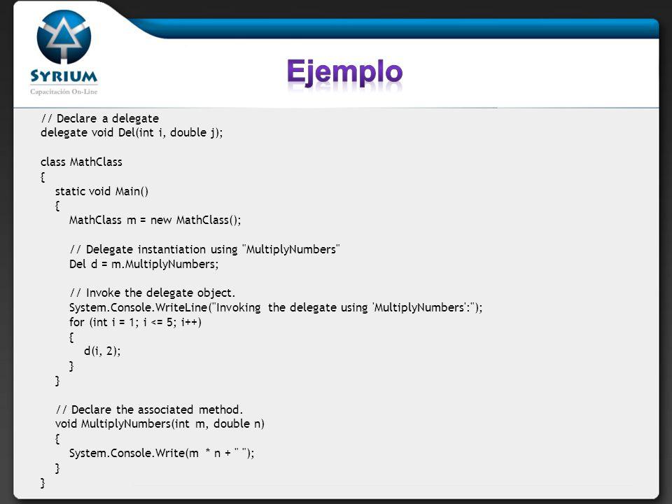 Ejemplo // Declare a delegate delegate void Del(int i, double j);