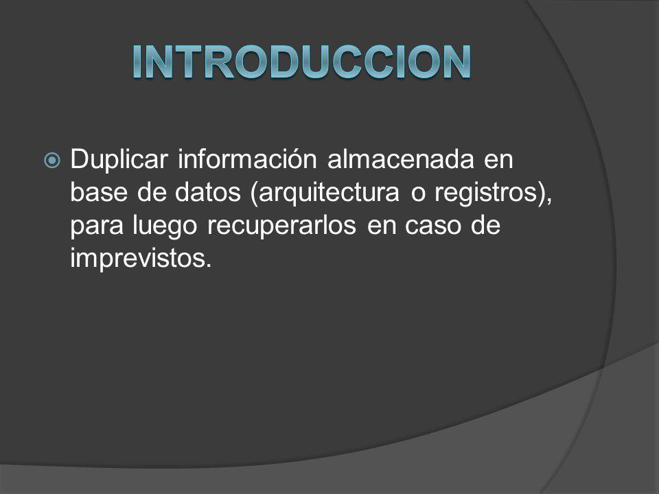 INTRODUCCION Duplicar información almacenada en base de datos (arquitectura o registros), para luego recuperarlos en caso de imprevistos.