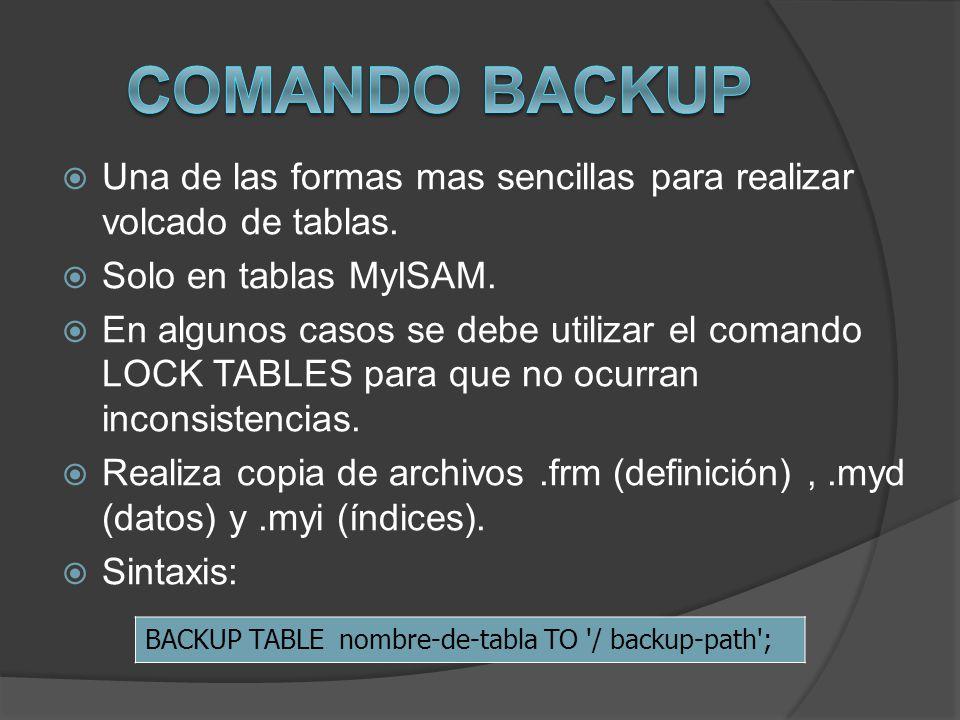 Comando BACKUP Una de las formas mas sencillas para realizar volcado de tablas. Solo en tablas MyISAM.