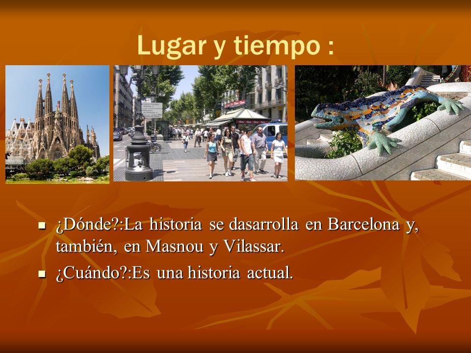 Lugar y tiempo : ¿Dónde :La historia se dasarrolla en Barcelona y, también, en Masnou y Vilassar.