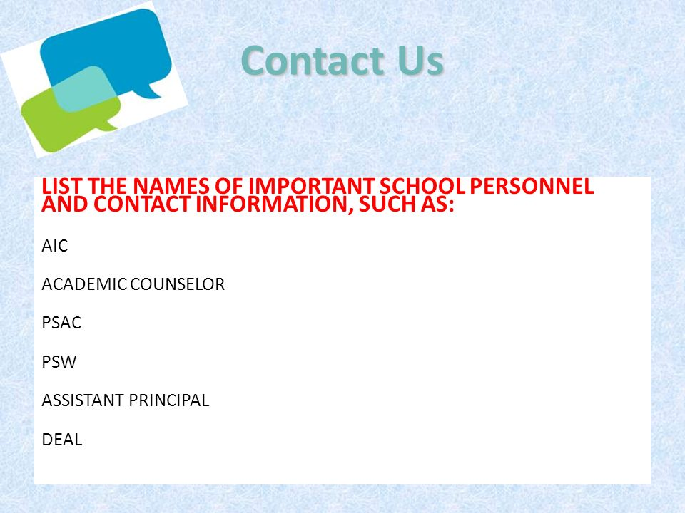 Contact Us LIST THE NAMES OF IMPORTANT SCHOOL PERSONNEL AND CONTACT INFORMATION, SUCH AS: AIC. ACADEMIC COUNSELOR.