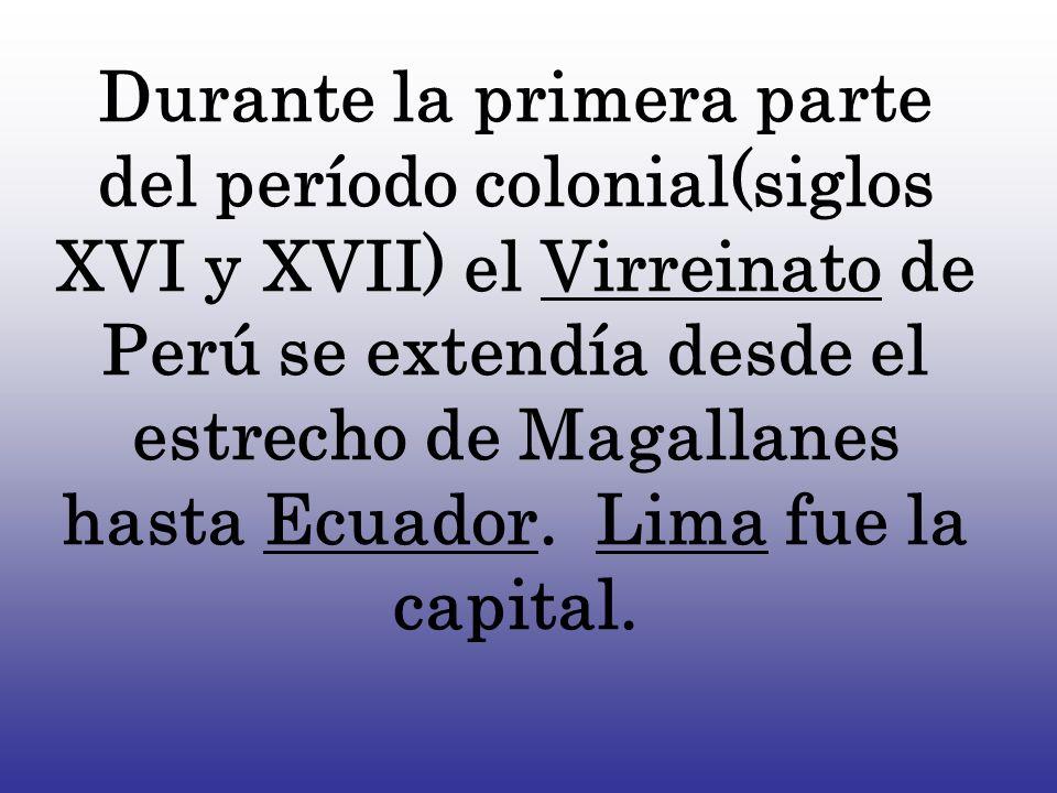 Durante la primera parte del período colonial(siglos XVI y XVII) el Virreinato de Perú se extendía desde el estrecho de Magallanes hasta Ecuador.