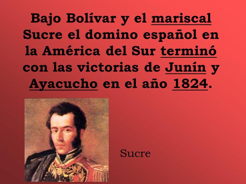 Bajo Bolívar y el mariscal Sucre el domino español en la América del Sur terminó con las victorias de Junín y Ayacucho en el año 1824.