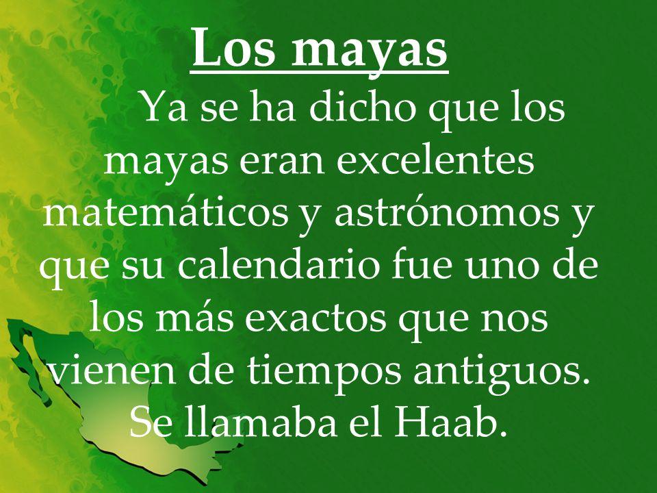 Los mayas Ya se ha dicho que los mayas eran excelentes matemáticos y astrónomos y que su calendario fue uno de los más exactos que nos vienen de tiempos antiguos.