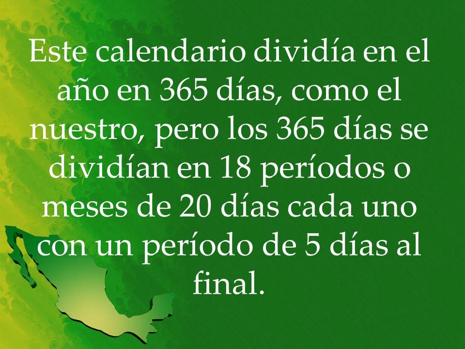 Este calendario dividía en el año en 365 días, como el nuestro, pero los 365 días se dividían en 18 períodos o meses de 20 días cada uno con un período de 5 días al final.