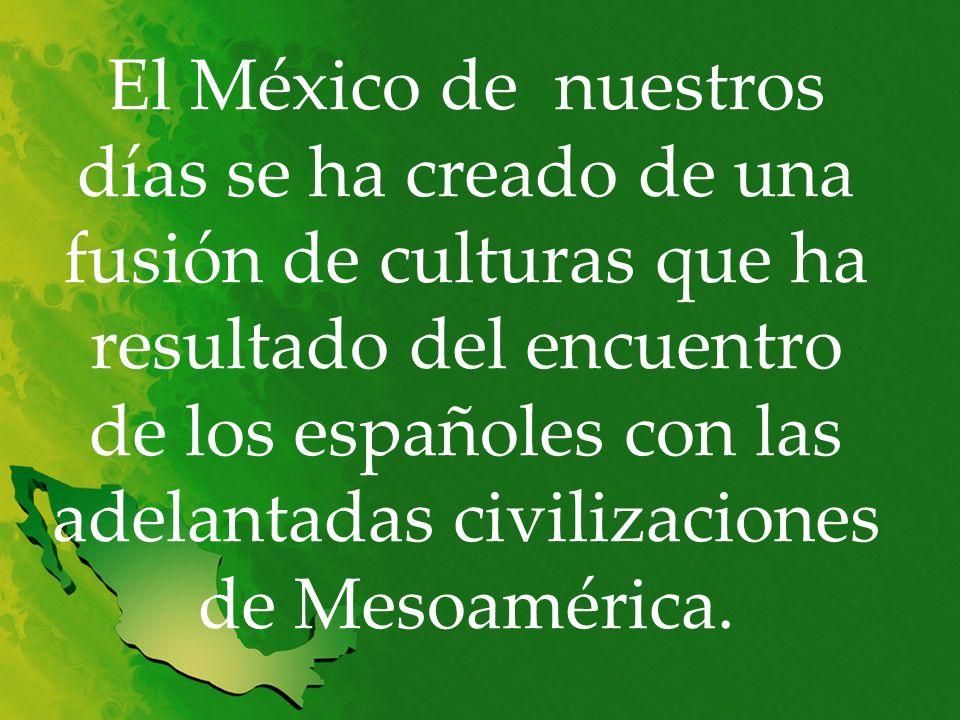 El México de nuestros días se ha creado de una fusión de culturas que ha resultado del encuentro de los españoles con las adelantadas civilizaciones de Mesoamérica.