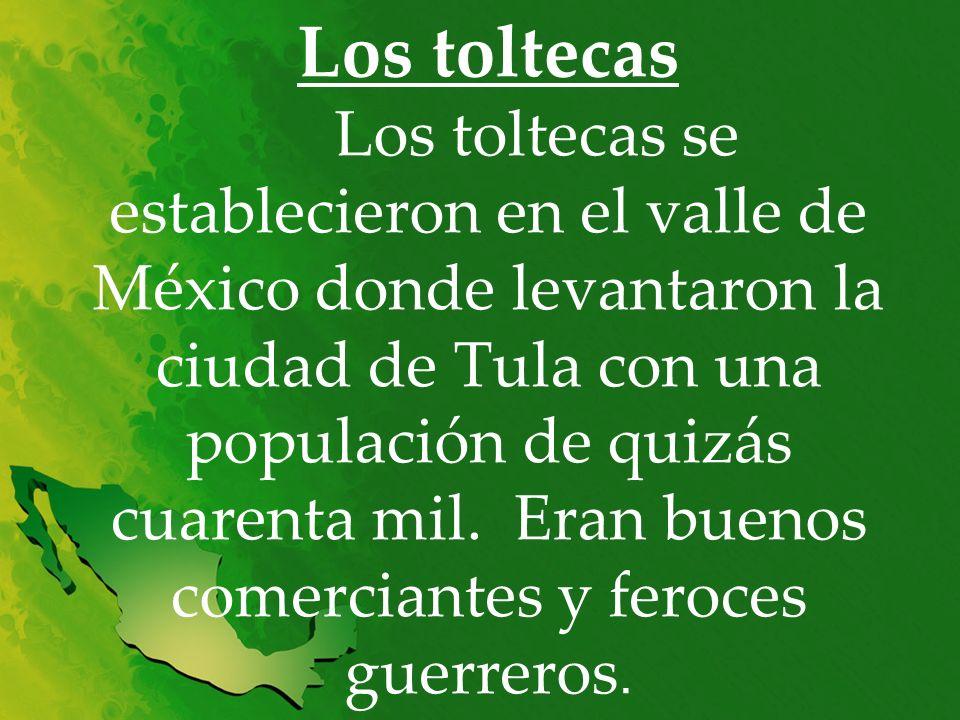 Los toltecas Los toltecas se establecieron en el valle de México donde levantaron la ciudad de Tula con una populación de quizás cuarenta mil.