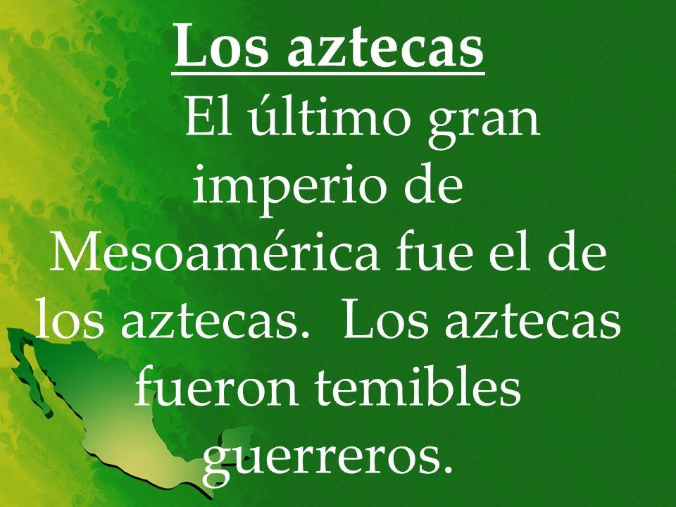 Los aztecas El último gran imperio de Mesoamérica fue el de los aztecas.