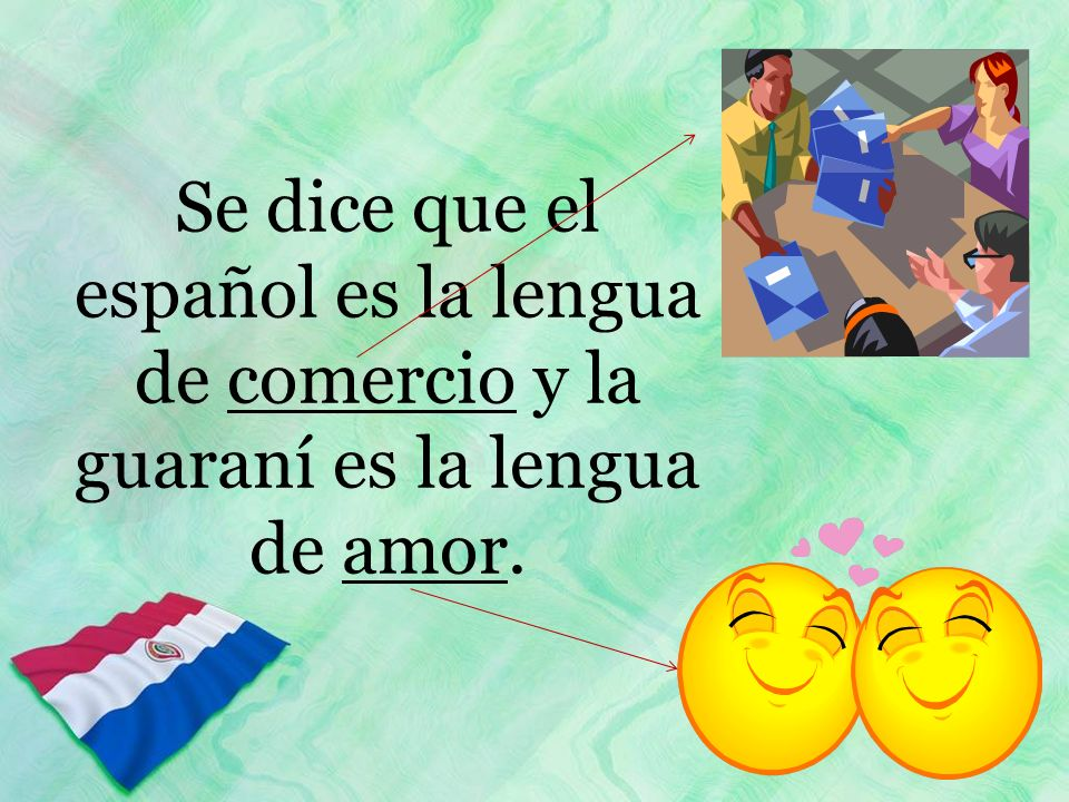Se dice que el español es la lengua de comercio y la guaraní es la lengua de amor.