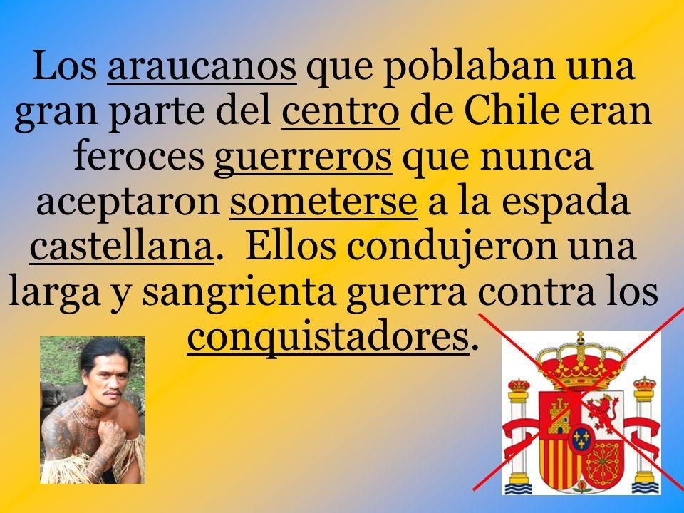 Los araucanos que poblaban una gran parte del centro de Chile eran feroces guerreros que nunca aceptaron someterse a la espada castellana.