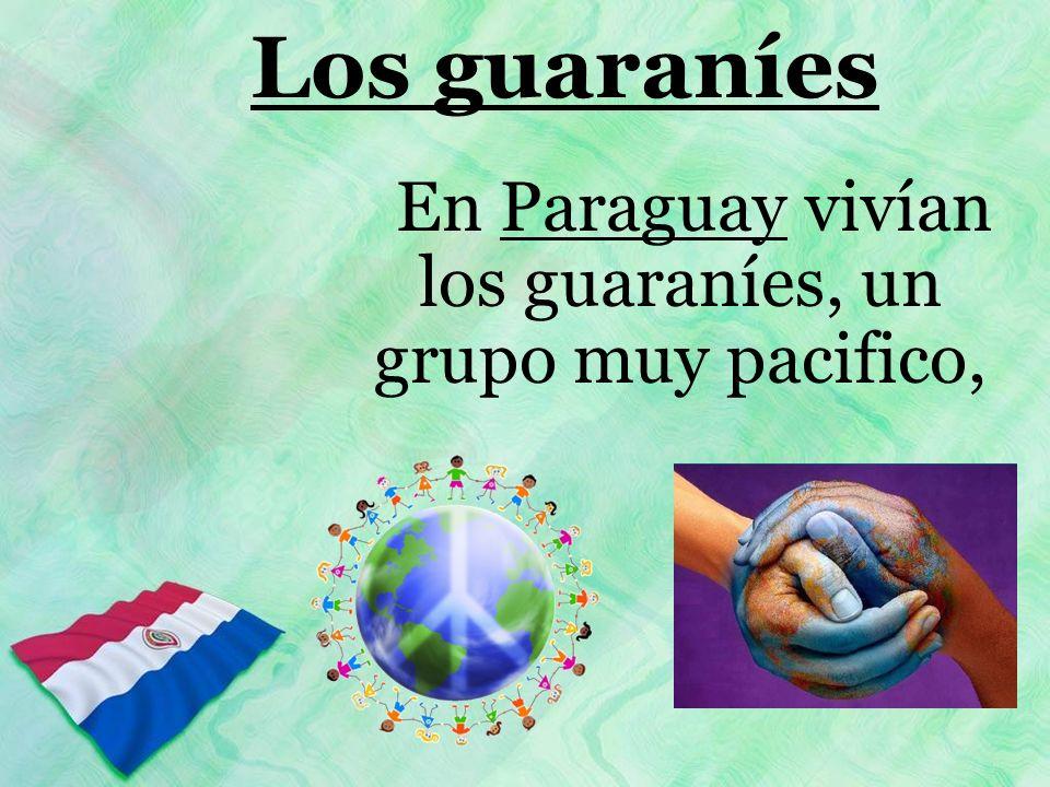 En Paraguay vivían los guaraníes, un grupo muy pacifico,