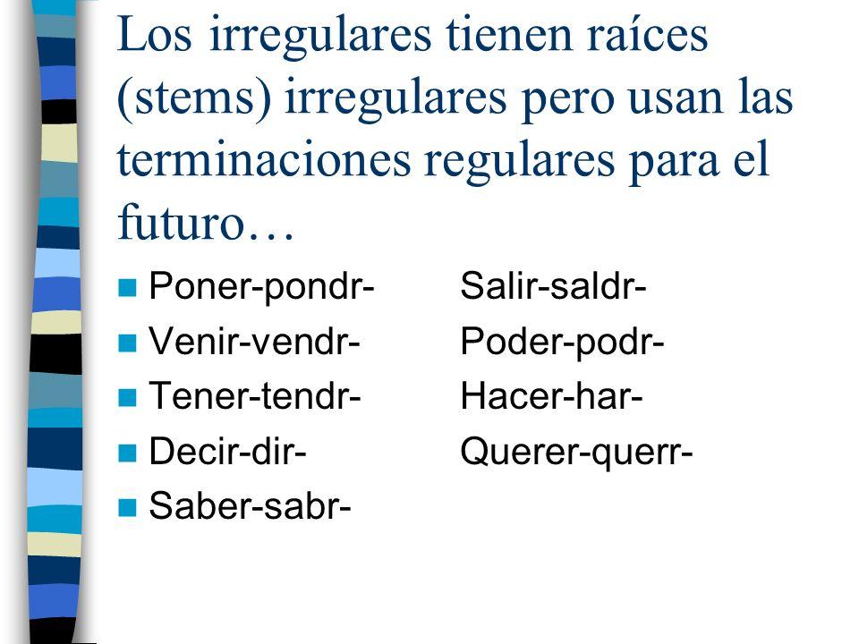 Los irregulares tienen raíces (stems) irregulares pero usan las terminaciones regulares para el futuro…
