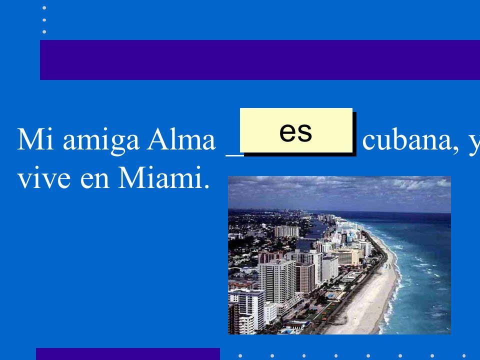 es Mi amiga Alma ________ cubana, y vive en Miami.