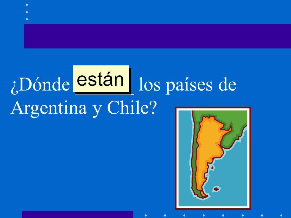 están ¿Dónde ______ los países de Argentina y Chile