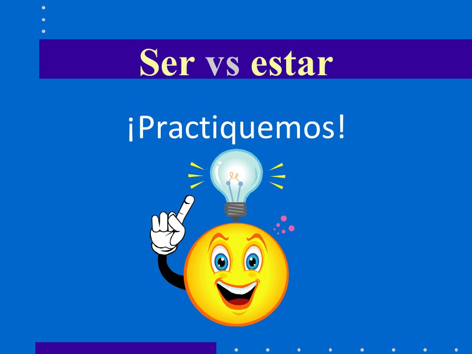 Ser vs estar ¡Practiquemos!