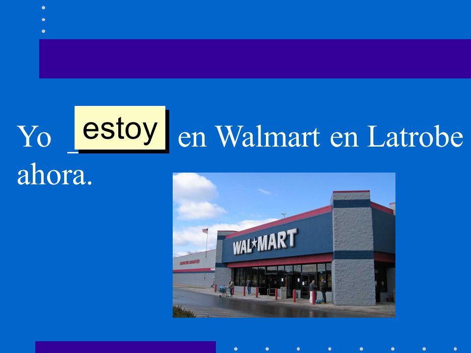 estoy Yo ______ en Walmart en Latrobe ahora.