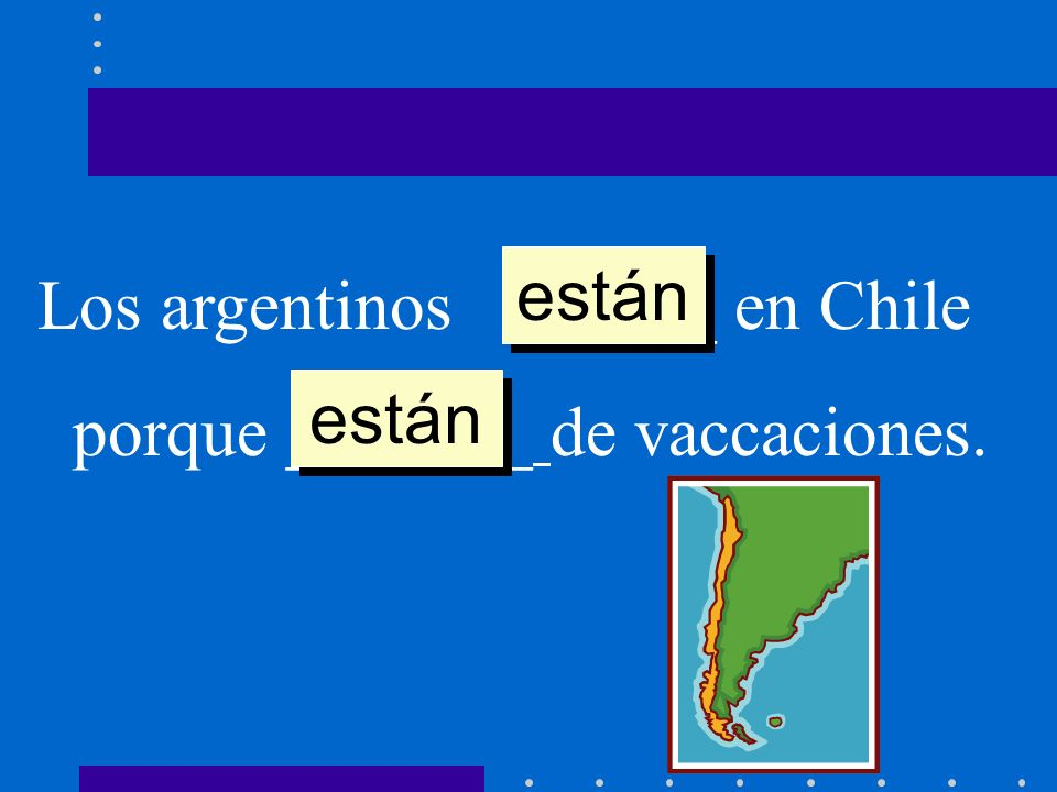 están Los argentinos ______ en Chile porque _______ de vaccaciones. están