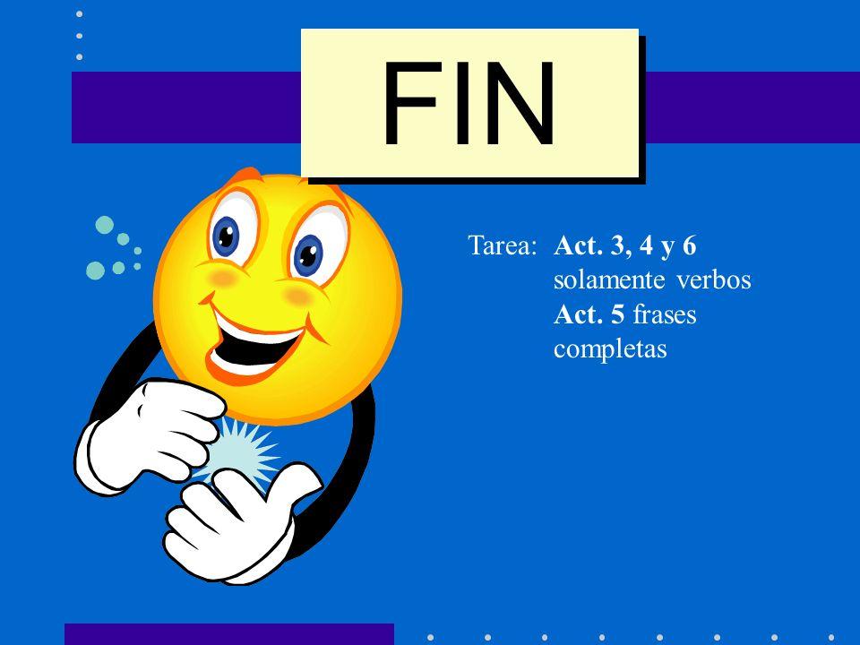 FIN Tarea: Act. 3, 4 y 6 solamente verbos Act. 5 frases completas