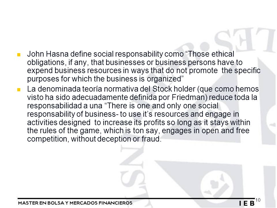 John Hasna define social responsability como Those ethical obligations, if any, that businesses or business persons have to expend business resources in ways that do not promote the specific purposes for which the business is organized