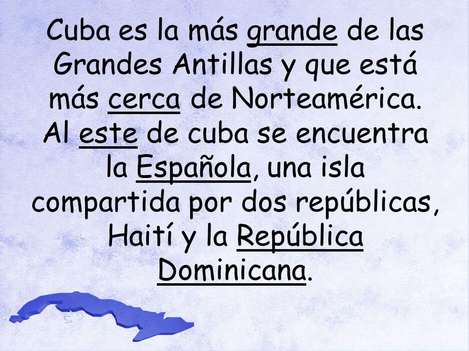 Cuba es la más grande de las Grandes Antillas y que está más cerca de Norteamérica.