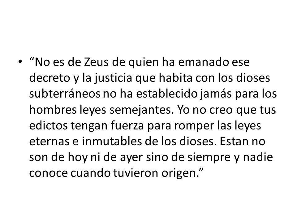 No es de Zeus de quien ha emanado ese decreto y la justicia que habita con los dioses subterráneos no ha establecido jamás para los hombres leyes semejantes.