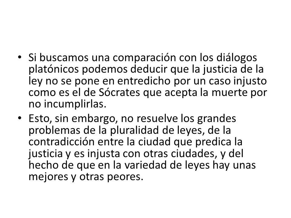 Si buscamos una comparación con los diálogos platónicos podemos deducir que la justicia de la ley no se pone en entredicho por un caso injusto como es el de Sócrates que acepta la muerte por no incumplirlas.