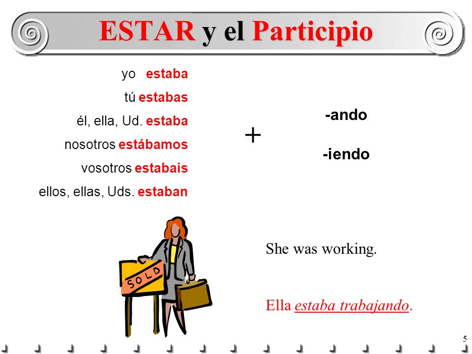 ESTAR y el Participio + -ando -iendo She was working.