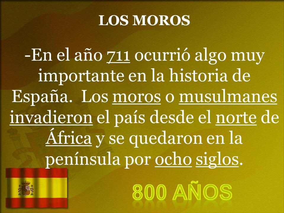 LOS MOROS -En el año 711 ocurrió algo muy importante en la historia de España. Los moros o musulmanes invadieron el país desde el norte de África y se quedaron en la península por ocho siglos.