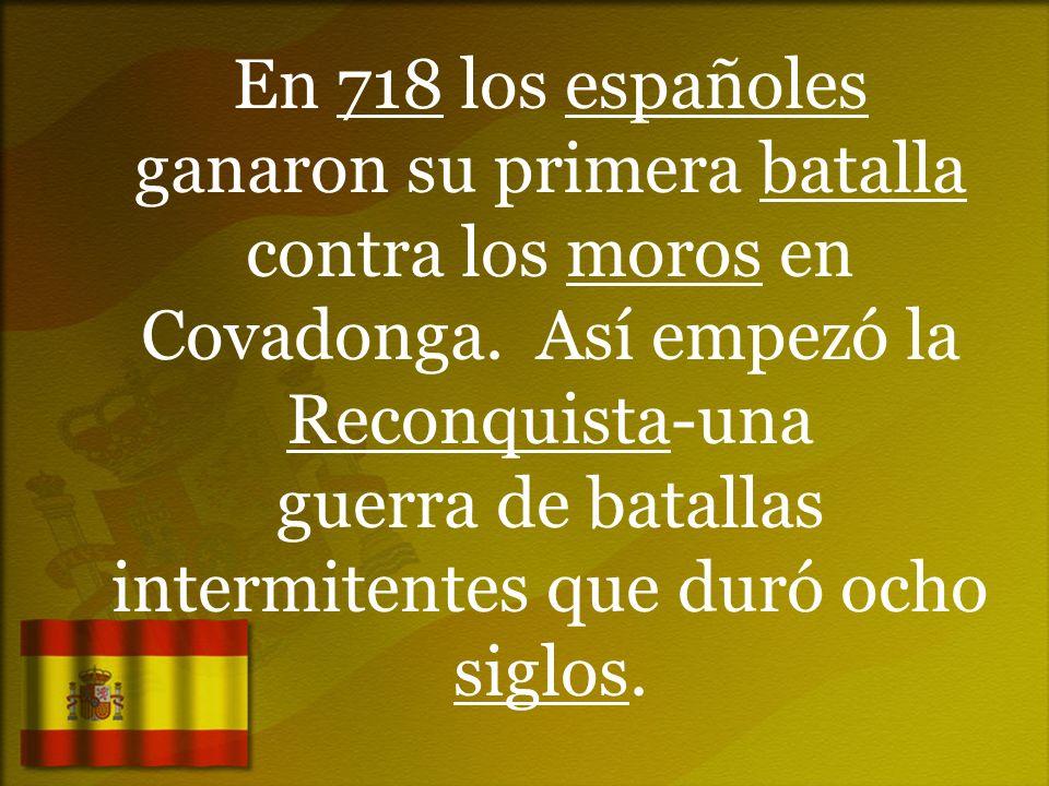 En 718 los españoles ganaron su primera batalla contra los moros en Covadonga.