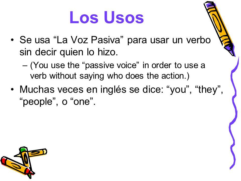 Los Usos Se usa La Voz Pasiva para usar un verbo sin decir quien lo hizo.