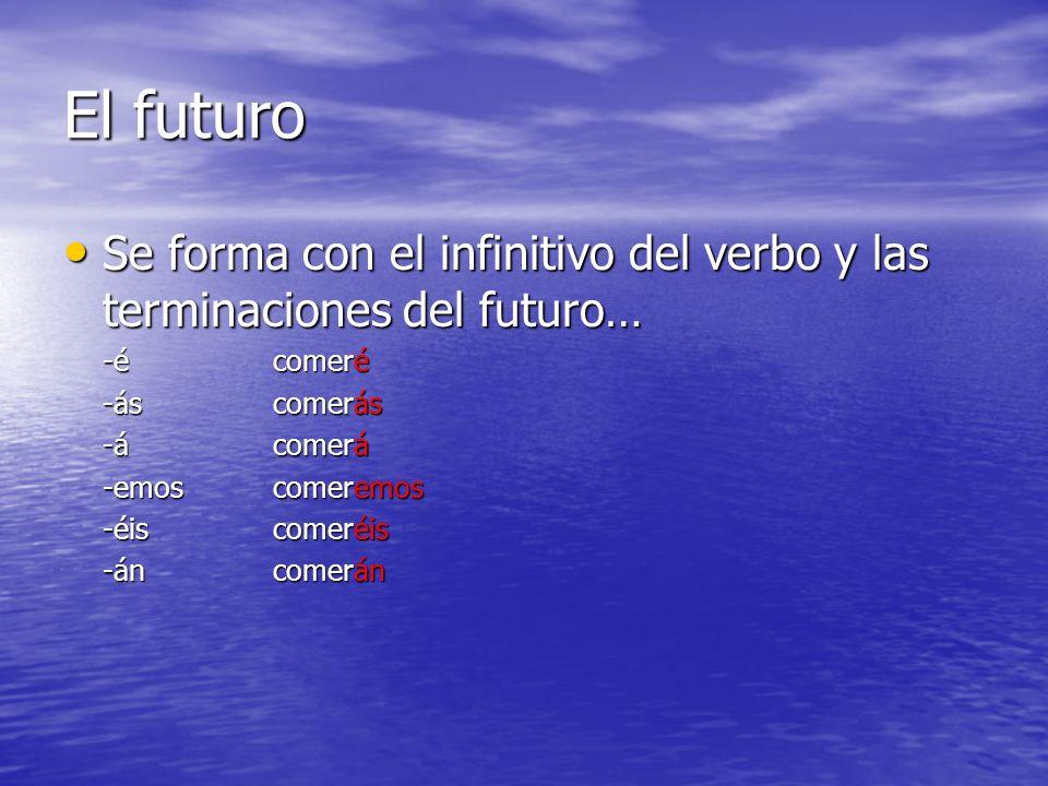 El futuro Se forma con el infinitivo del verbo y las terminaciones del futuro… -é comeré. -ás comerás.