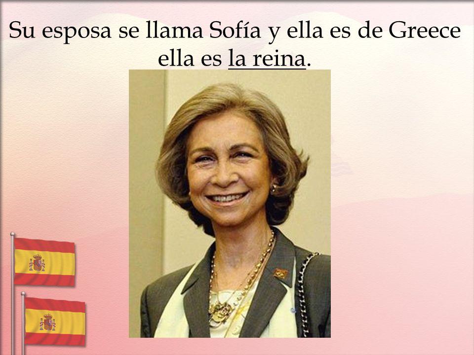 Su esposa se llama Sofía y ella es de Greece ella es la reina.